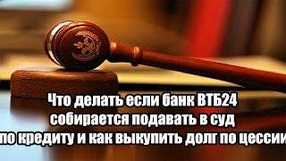 Что делать если банк ВТБ24 собирается подавать в суд по кредиту и как выкупить долг по цессии