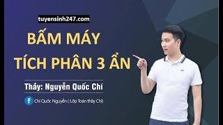 Bấm máy tích phân 3 ẩn . Thầy Nguyễn Quốc Chí