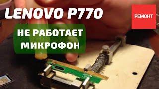 Ремонт Lenovo P770 не работает микрофон (решено)