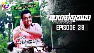 Aaganthukaya Episode 39    ආගන්තුකයා    සතියේ දිනවල රාත්රී  8.30 ට . . .