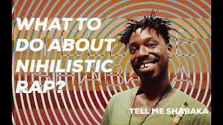 What To Do About Nihilistic Rap? TELL ME SHABAKA