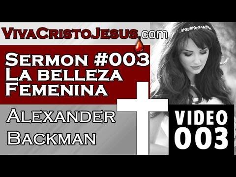 003 Sermon #003 La Belleza Femenina - Alexander Backman - VIVA CRISTO JESUS -Oct 19 2013