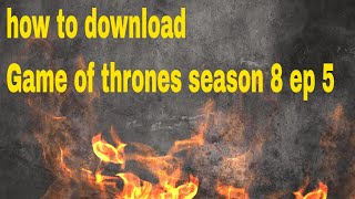 how to download game of thrones season 8 episode 5 free
