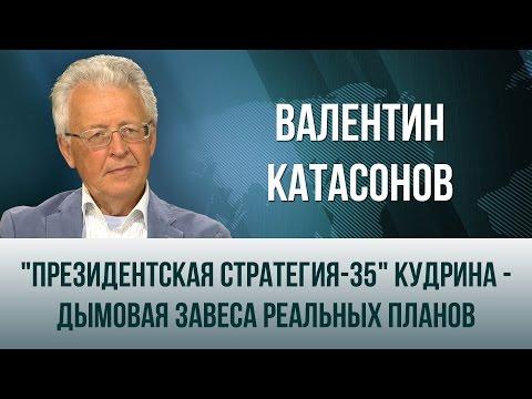 Валентин Катасонов. Президентская стратегия-35 Кудрина - дымовая завеса реальных планов