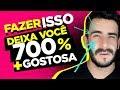 FAZER ISSO DEIXA VOCÊ 700% MAIS GOSTOSA ( CIENTIFICAMENTE GARANTIDO)