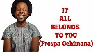 IT ALL BELONGS TO YOU (Gospel Lyrics) | Prospa Ochimana