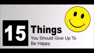 15 THINGS YOU SHOULD GIVE UP TO BE HAPPY 😀