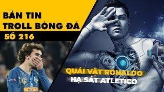 Bản tin Troll Bóng Đá số 216: Con quái vật Ronaldo trỗi dậy điên cuồng hạ sát Atletico