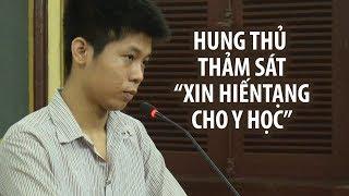 """Hung thủ thảm sát 5 người ở Bình Tân xin """"hiến tạng cho y học"""""""