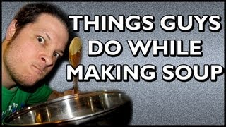 Things Guys Do While Making Soup
