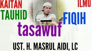 bagaimana kaitan ilmu tauhid, fiqih, dan tasawuf, dalam islam, Ust. H. Masrul Aidi, Lc 2017