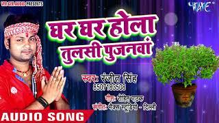 Ghar Ghar Hola Tulasi Pujanawa Ranjeet Singh Bhojpuri Hit Songs 2018