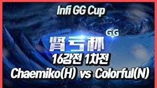 워크3 Infi GG Cup 16강 1차전 - Chaemiko(H) vs Colorful(N)