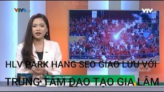 360 Độ Thể Thao - 22/04/2019 HLV PARK HANG SEO GIAO LƯU VỚI TRUNG TÂM ĐÀO TẠO GIA LÂM