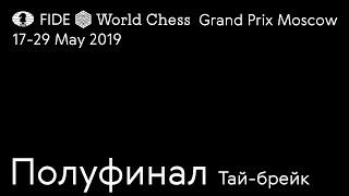Гран При Фиде Москва 2019. Полуфинал. Тай брейки