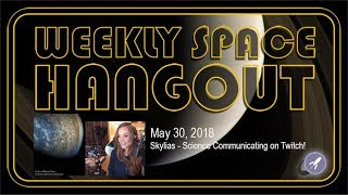 Weekly Space Hangout: May 30, 2018: Skylias - Science Communicating on Twitch!
