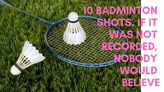 10 Badminton shots. If it was not recorded, nobody would believe