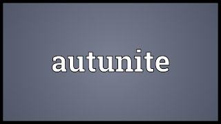 Autunite Meaning