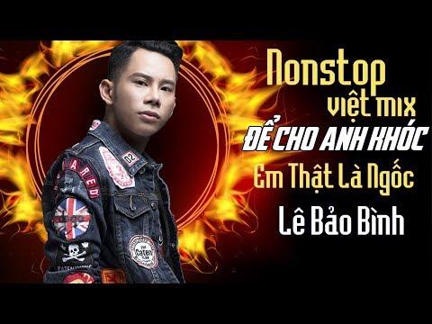 Lê Bảo Bình Remix 2018 - Nonstop - Việt Mix - Để Cho Em Khóc - Anh Thật Là Ngốc - DJ.V.A | Lê Bảo Bình Remix 2018
