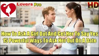 How To Ask A Girl Out And Get Her To Say Yes - 15 Powerful Ways To Ask Her Out On A Date.