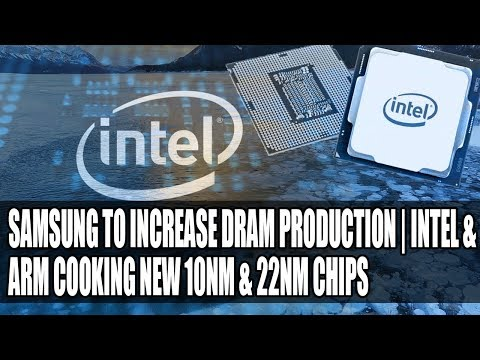 Samsung to the Rescue With Increased DRAM Production | Intel & ARM Cooking New 10nm & 22nm Chips