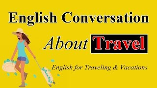 Speaking English Conversation About Travel - Learn English for Traveling & Vacations