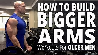 How To Build Bigger Arms - Workouts For Older Men - Biceps, Triceps, and Forearms Workout