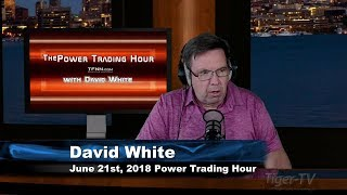 June 21st Power Trading Hour with David White on TFNN - 2018