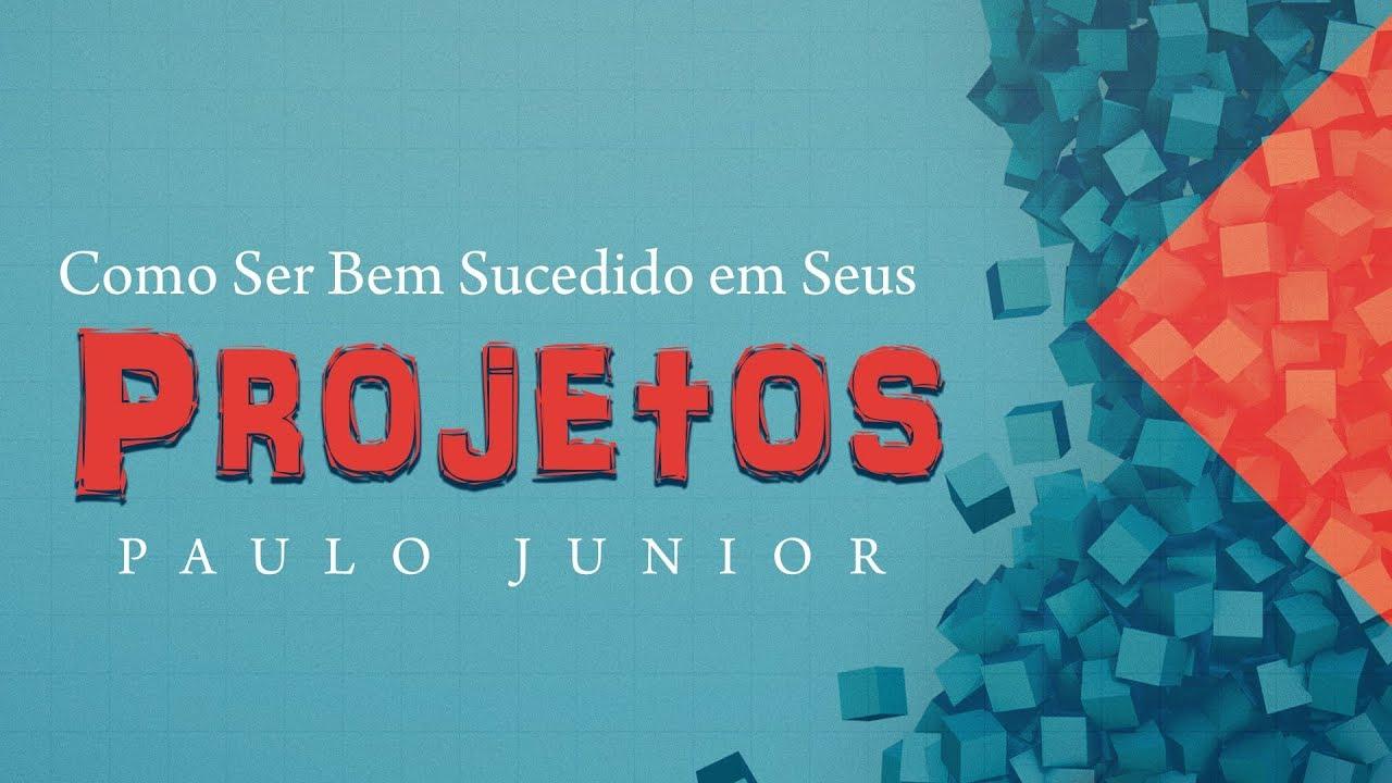 Como ser Bem Sucedido em Seus Projetos  - Paulo Junior