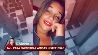 Caso Raiana: jovem desaparece após encontrar amigas