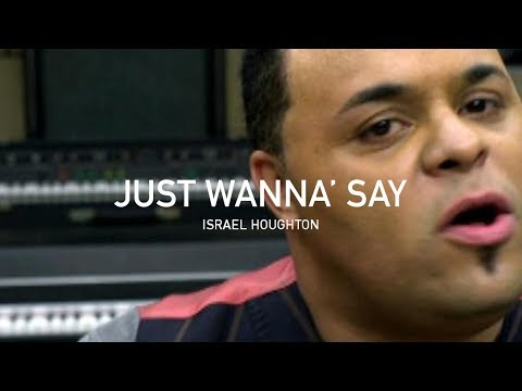 'Just Wanna' Say' | Israel Houghton