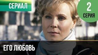 ▶️ Его любовь 2 серия - Мелодрама | Русские мелодрамы