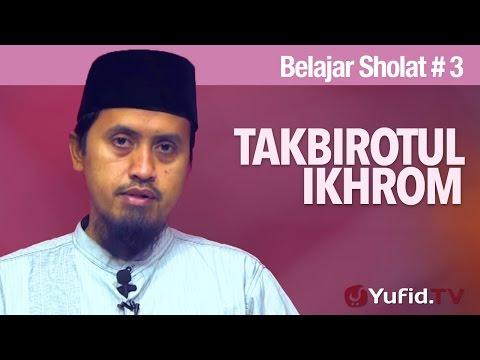Kajian Islam: Belajar Sholat Bagian 3 - Takbirotul Ikhrom - Ustadz Abdullah Zaen, MA