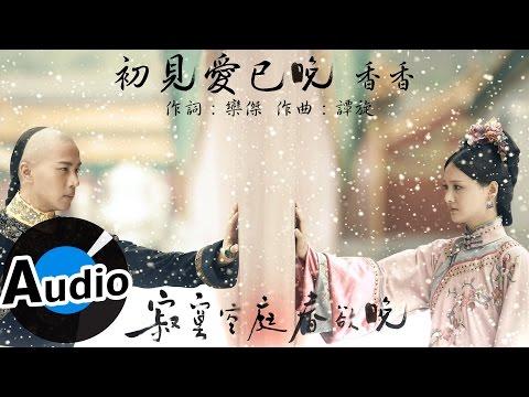 香香 - 初見愛已晚- 電視劇《寂寞空庭春欲晚》片尾曲
