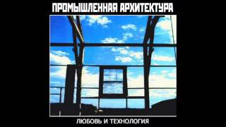 Promyshlennaya arkhitektura - Любовь и технология / Love and Technology (Full Album, USSR, 1988)