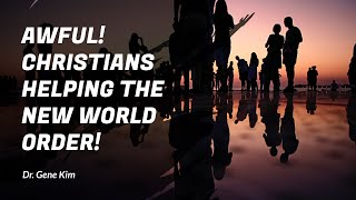 Awful! CHRISTIANS Helping the New World Order! - Dr. Gene Kim