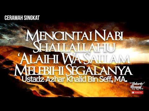 Mencintai Nabi Shallallahu Alaihi Wa Sallam Melebihi Segalanya - Ustadz Azhar Khalid Bin Seff, MA.