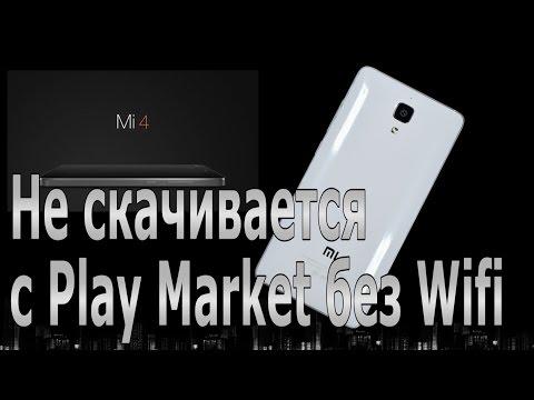 Почему не скачивается с Маркета без Wifi. Xiaomi Mi4