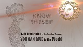 Know Thyself - Self Realization is the Greatest Service YOU CAN GIVE to the WORLD