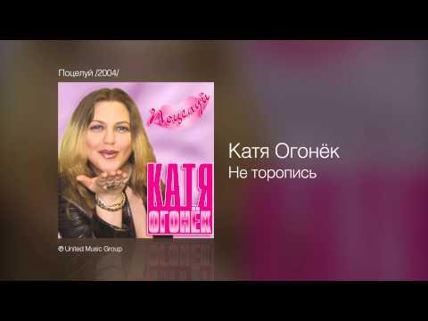 Катя Огонёк - Не торопись - Поцелуй /2004/