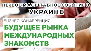 Будущее рынка международных знакомств | Брачное агентство | Участникам | 22-23 ноября 2017. Украина