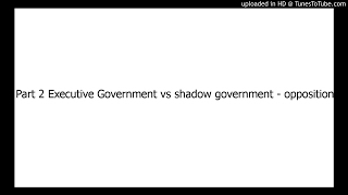 The Executive Government vs The Shadow Government (opposition) Part 2