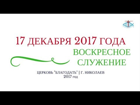 ВОСКРЕСНОЕ СЛУЖЕНИЕ 17 ДЕКАБРЯ 2017 ГОДА   ЦЕРКОВЬ БЛАГОДАТЬ Г. НИКОЛАЕВ