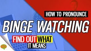 How To Pronounce  Binge Watching   |  Definition and Example