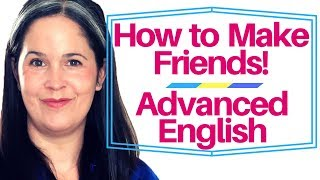 Advanced English Lesson: How to Make Friends in 52 Minutes!