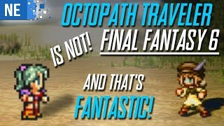 Octopath Traveler is not Final Fantasy VI and that's fantastic