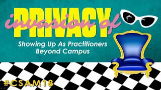 CSAM 2018: Invasion of Privacy Showing Up As Practitioners Beyond Campus