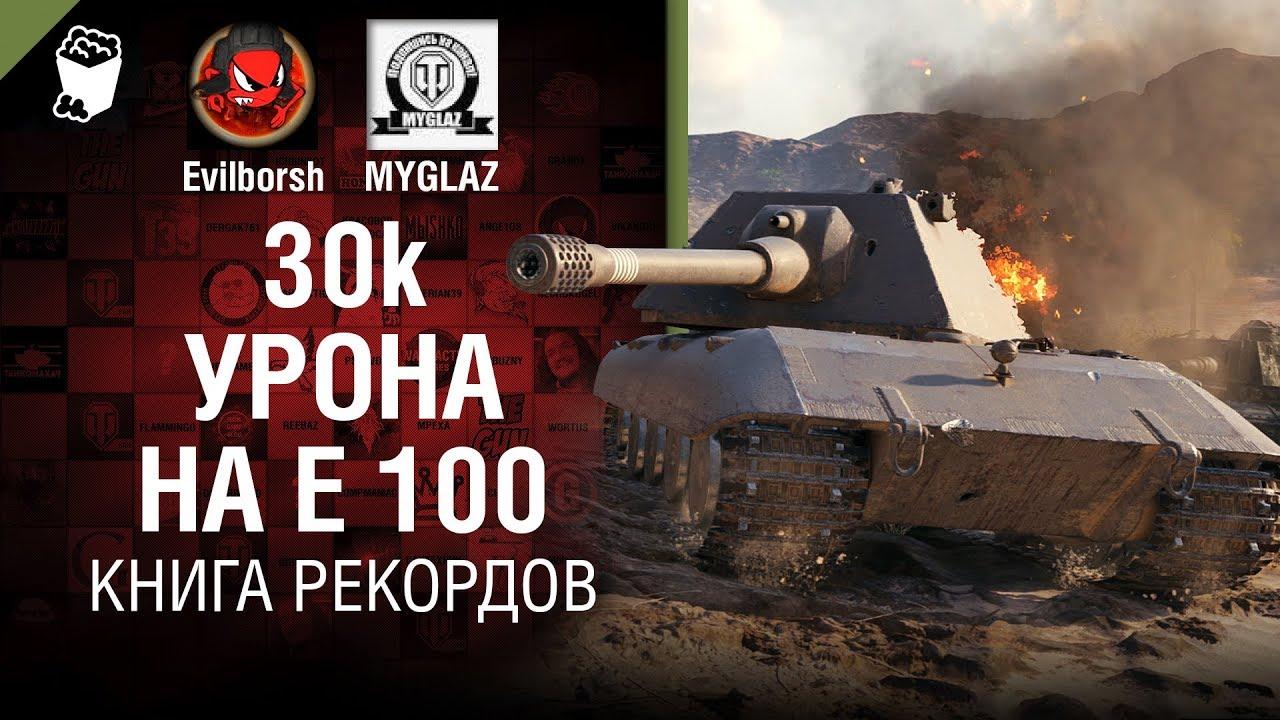 30К урона на Е 100 - Книга рекордов №7 - от Evilborsh и MYGLAZ [World of Tanks]