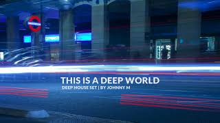 This Is A Deep World | Deep House Set | 2018 Mixed By Johnny M