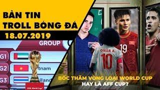 Bản tin Troll Bóng Đá 18.07: Bốc thăm vòng loại World Cup hay là AFF Cup?